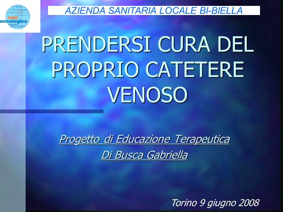 PRENDERSI CURA DEL PROPRIO CATETERE VENOSO Progetto di Educazione Terapeutica Di Busca Gabriella Torino 9 giugno 2008 AZIENDA SANITARIA LOCALE BI-BIEL