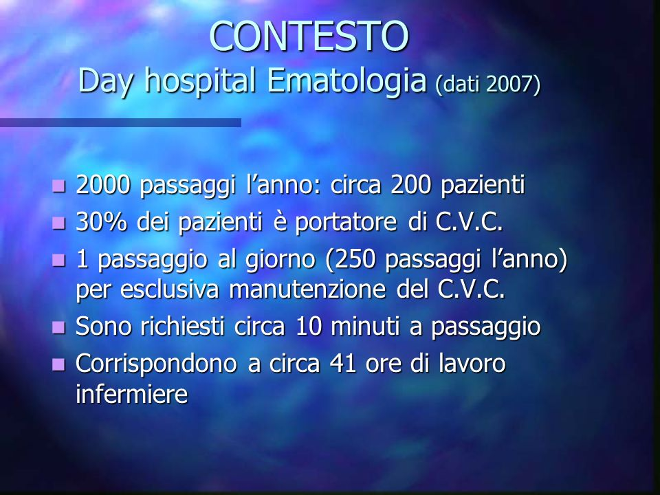 CONTESTO Day hospital Ematologia (dati 2007) 2000 passaggi lanno: circa 200 pazienti 2000 passaggi lanno: circa 200 pazienti 30% dei pazienti è portat