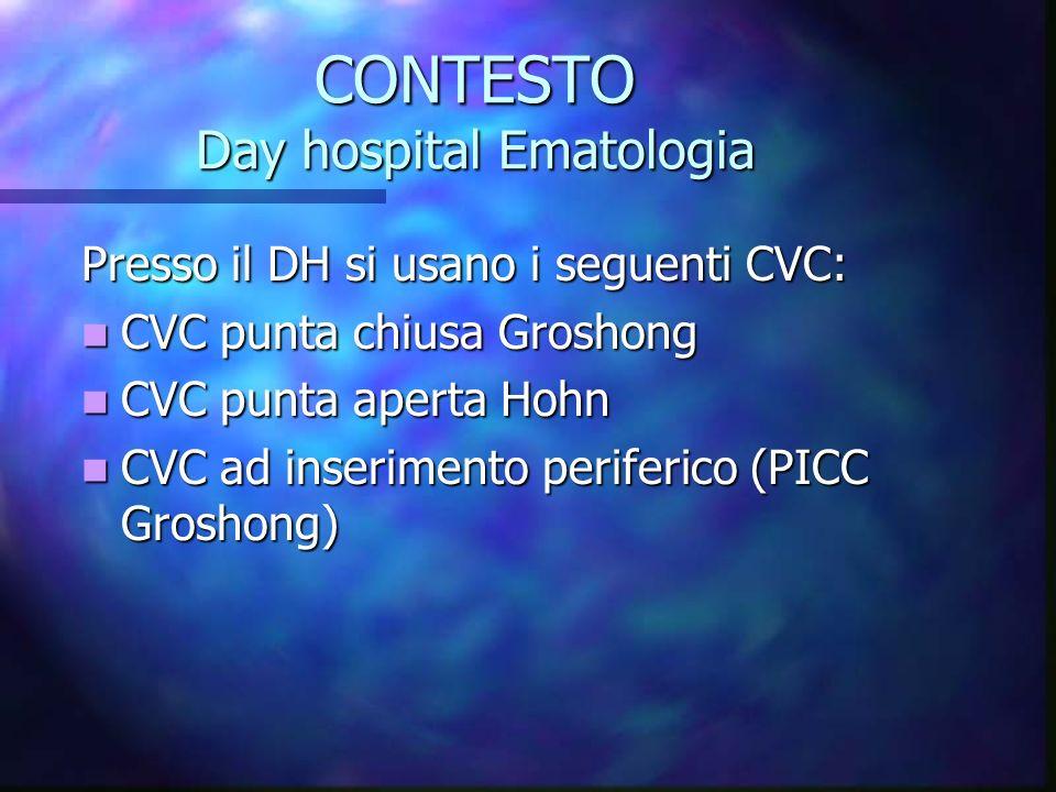CONTESTO Day hospital Ematologia Presso il DH si usano i seguenti CVC: CVC punta chiusa Groshong CVC punta chiusa Groshong CVC punta aperta Hohn CVC p