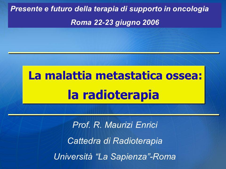 La malattia metastatica ossea: la radioterapia La malattia metastatica ossea: la radioterapia Prof. R. Maurizi Enrici Cattedra di Radioterapia Univers