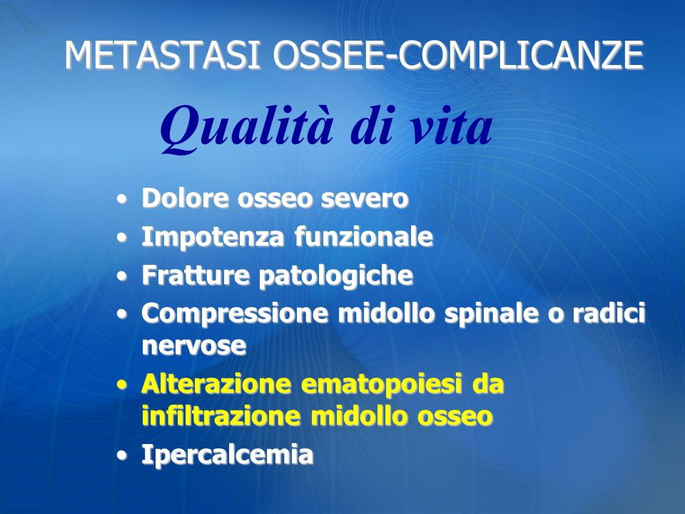 METASTASI OSSEE-COMPLICANZE Dolore osseo severoDolore osseo severo Impotenza funzionaleImpotenza funzionale Fratture patologicheFratture patologiche C