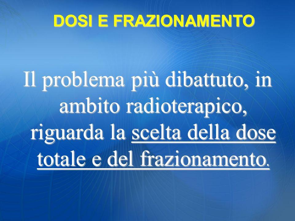 Il problema più dibattuto, in ambito radioterapico, riguarda la scelta della dose totale e del frazionamento. DOSI E FRAZIONAMENTO