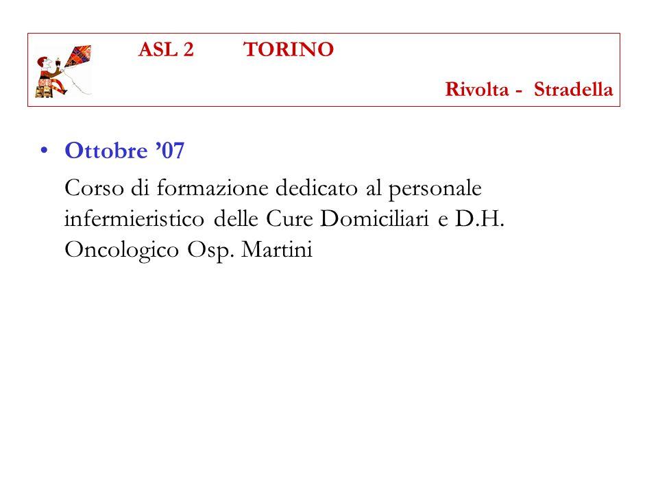 Ottobre 07 Corso di formazione dedicato al personale infermieristico delle Cure Domiciliari e D.H. Oncologico Osp. Martini ASL 2 TORINO Rivolta - Stra