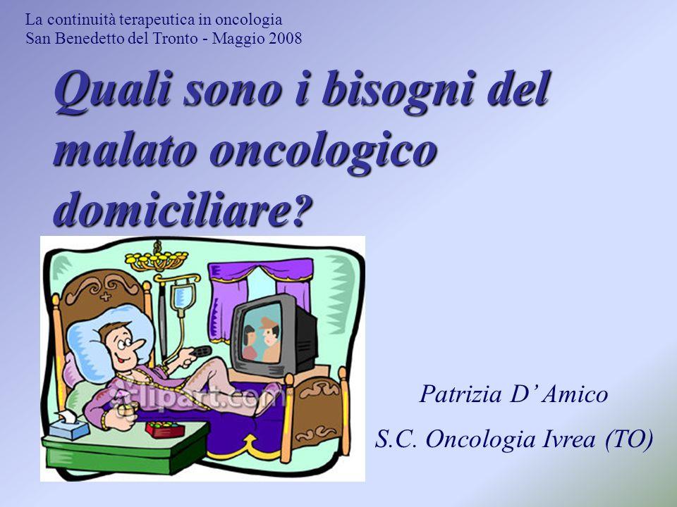 Quali sono i bisogni del malato oncologico domiciliare ? La continuità terapeutica in oncologia San Benedetto del Tronto - Maggio 2008 Patrizia D Amic