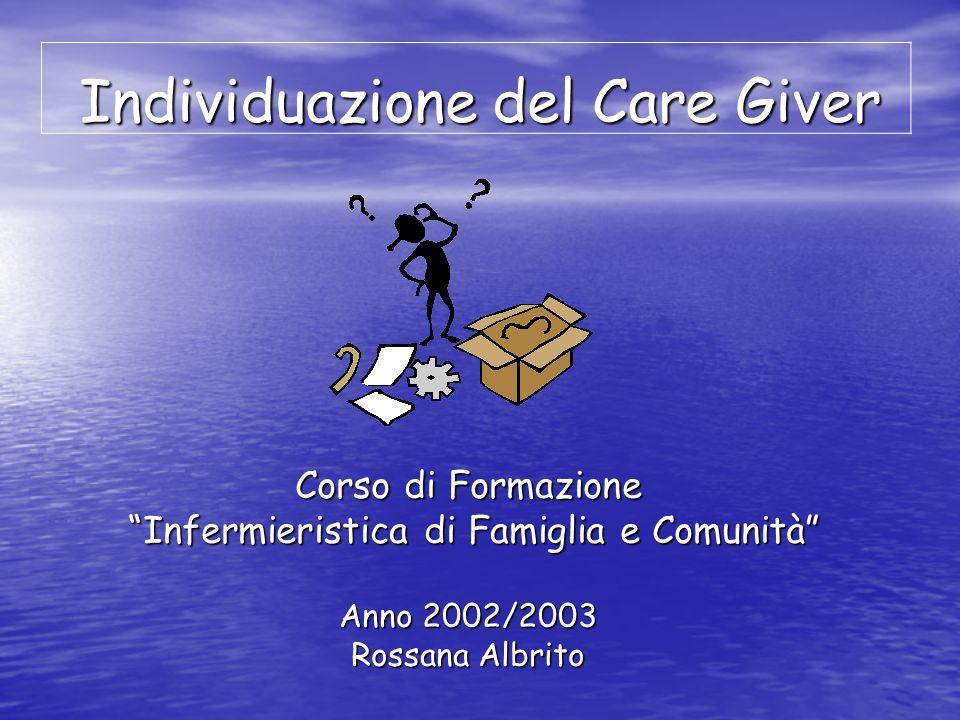 Individuazione del Care Giver Corso di Formazione Infermieristica di Famiglia e Comunità Infermieristica di Famiglia e Comunità Anno 2002/2003 Rossana Albrito