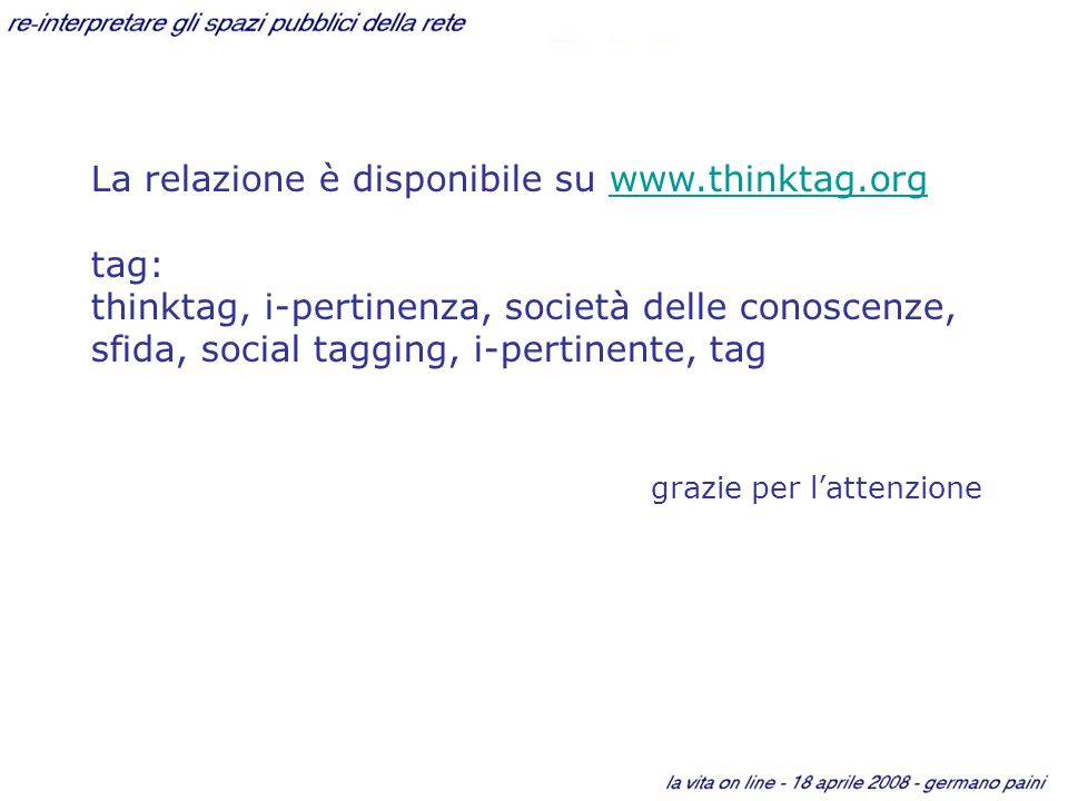 La relazione è disponibile su www.thinktag.orgwww.thinktag.org tag: thinktag, i-pertinenza, società delle conoscenze, sfida, social tagging, i-pertinente, tag grazie per lattenzione