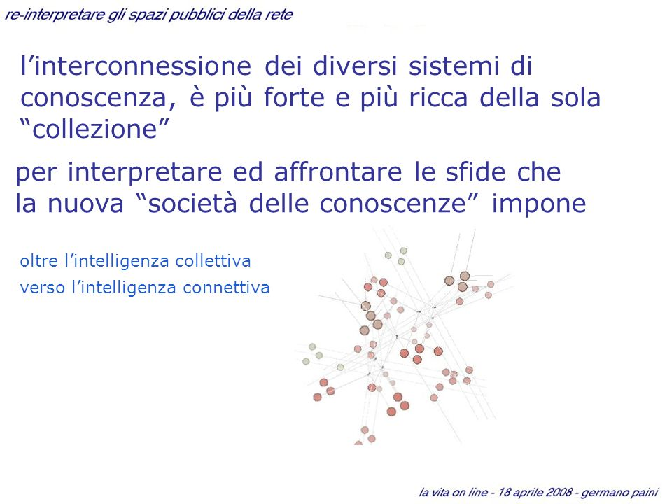 linterconnessione dei diversi sistemi di conoscenza, è più forte e più ricca della sola collezione oltre lintelligenza collettiva verso lintelligenza connettiva per interpretare ed affrontare le sfide che la nuova società delle conoscenze impone