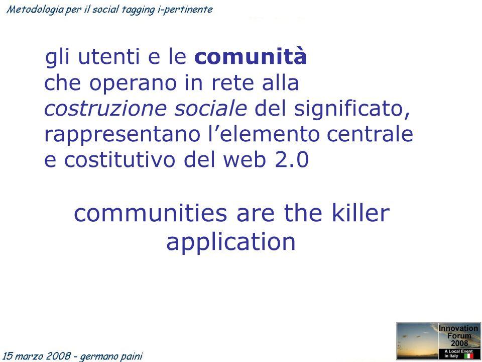 gli utenti e le comunità che operano in rete alla costruzione sociale del significato, rappresentano lelemento centrale e costitutivo del web 2.0 communities are the killer application