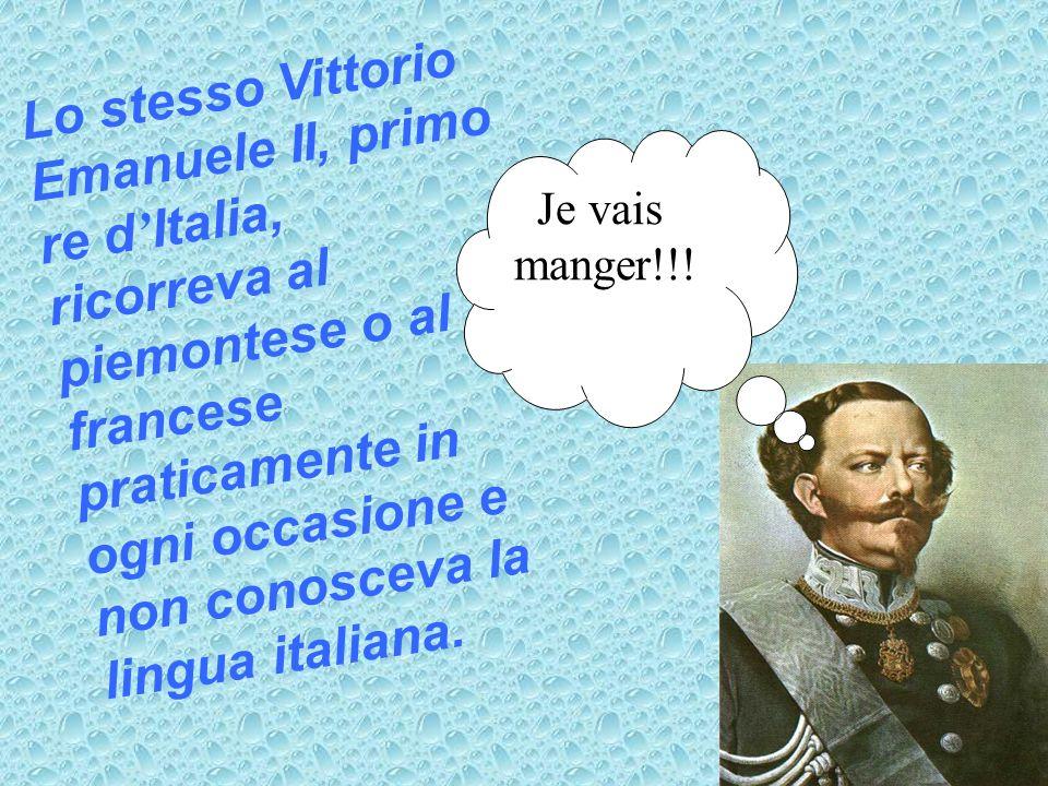 Lo stesso Vittorio Emanuele II, primo re d Italia, ricorreva al piemontese o al francese praticamente in ogni occasione e non conosceva la lingua ital