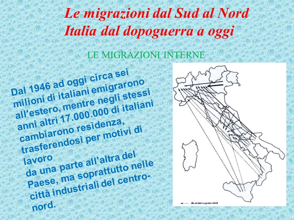 LE MIGRAZIONI INTERNE Dal 1946 ad oggi circa sei milioni di italiani emigrarono all estero, mentre negli stessi anni altri 17.000.000 di italiani cambiarono residenza, trasferendosi per motivi di lavoro da una parte all altra del Paese, ma soprattutto nelle città industriali del centro- nord.