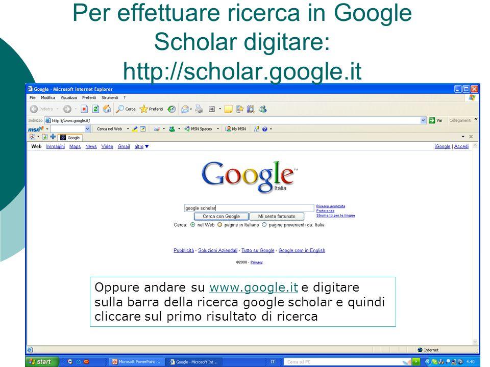 Per effettuare ricerca in Google Scholar digitare: http://scholar.google.it Oppure andare su www.google.it e digitare www.google.it sulla barra della ricerca google scholar e quindi cliccare sul primo risultato di ricerca