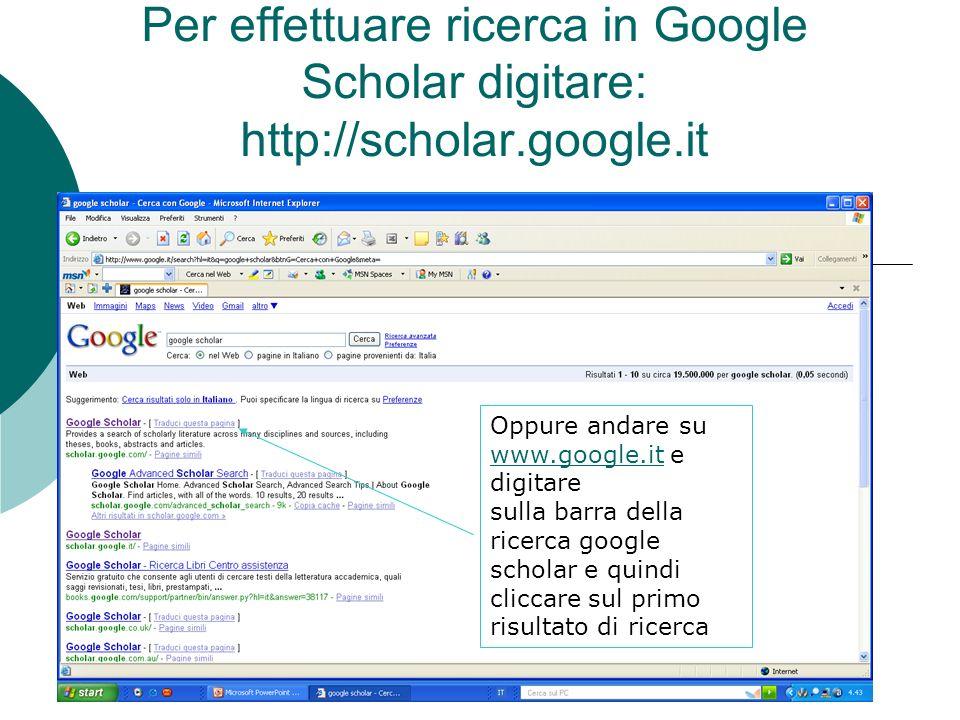 Per effettuare ricerca in Google Scholar digitare: http://scholar.google.it Oppure andare su www.google.it e digitare www.google.it sulla barra della