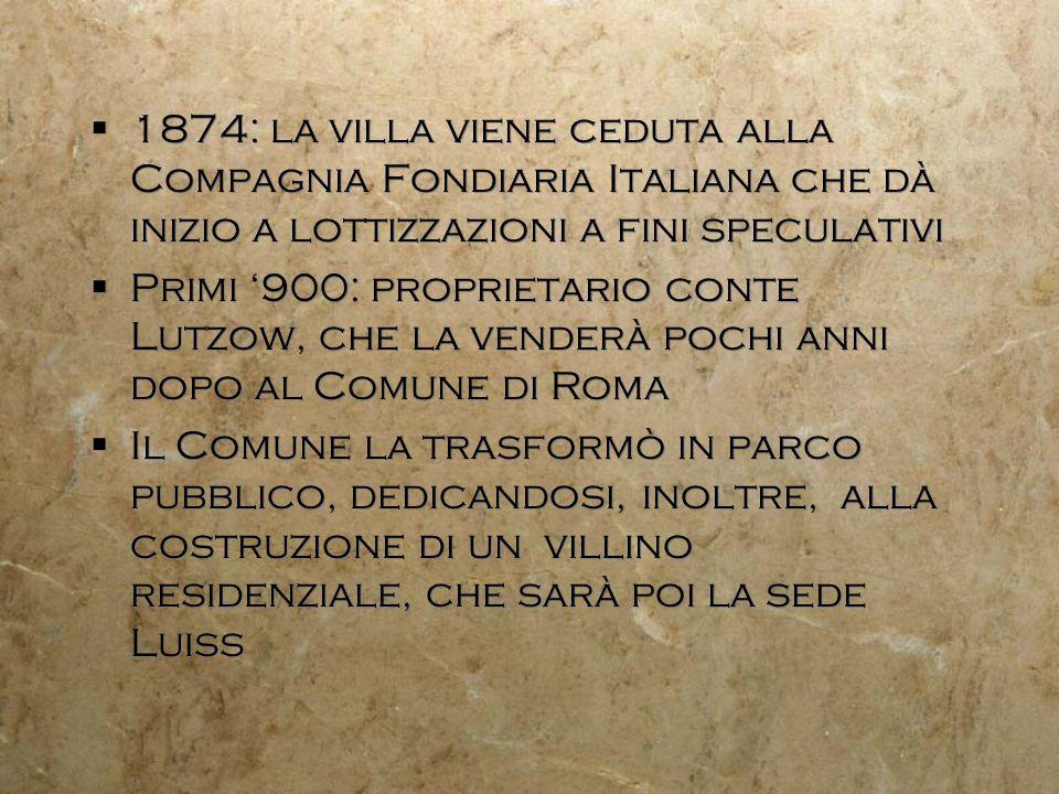 1874: la villa viene ceduta alla Compagnia Fondiaria Italiana che dà inizio a lottizzazioni a fini speculativi Primi 900: proprietario conte Lutzow, c