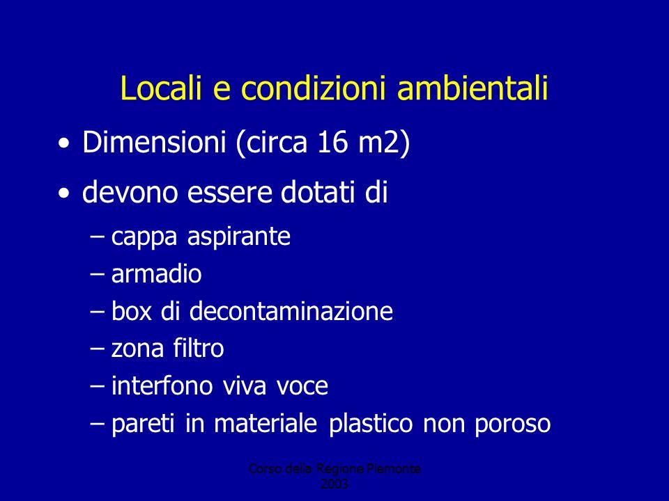 Corso della Regione Piemonte 2003 Locali e condizioni ambientali Dimensioni (circa 16 m2) devono essere dotati di –cappa aspirante –armadio –box di decontaminazione –zona filtro –interfono viva voce –pareti in materiale plastico non poroso