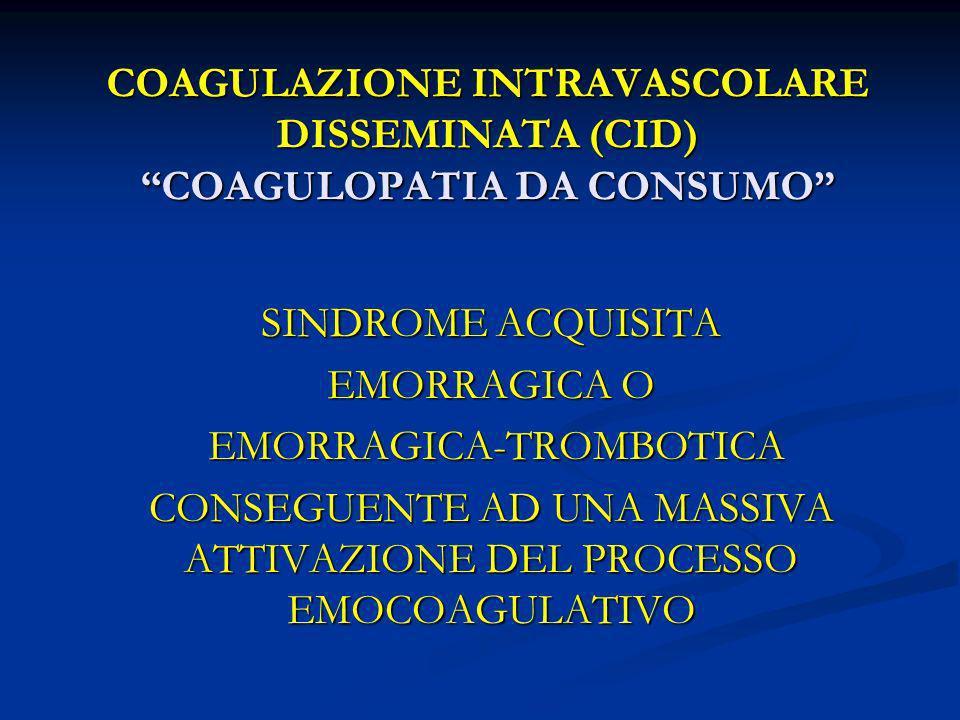 COAGULAZIONE INTRAVASCOLARE DISSEMINATA (CID) COAGULOPATIA DA CONSUMO SINDROME ACQUISITA EMORRAGICA O EMORRAGICA-TROMBOTICA EMORRAGICA-TROMBOTICA CONS