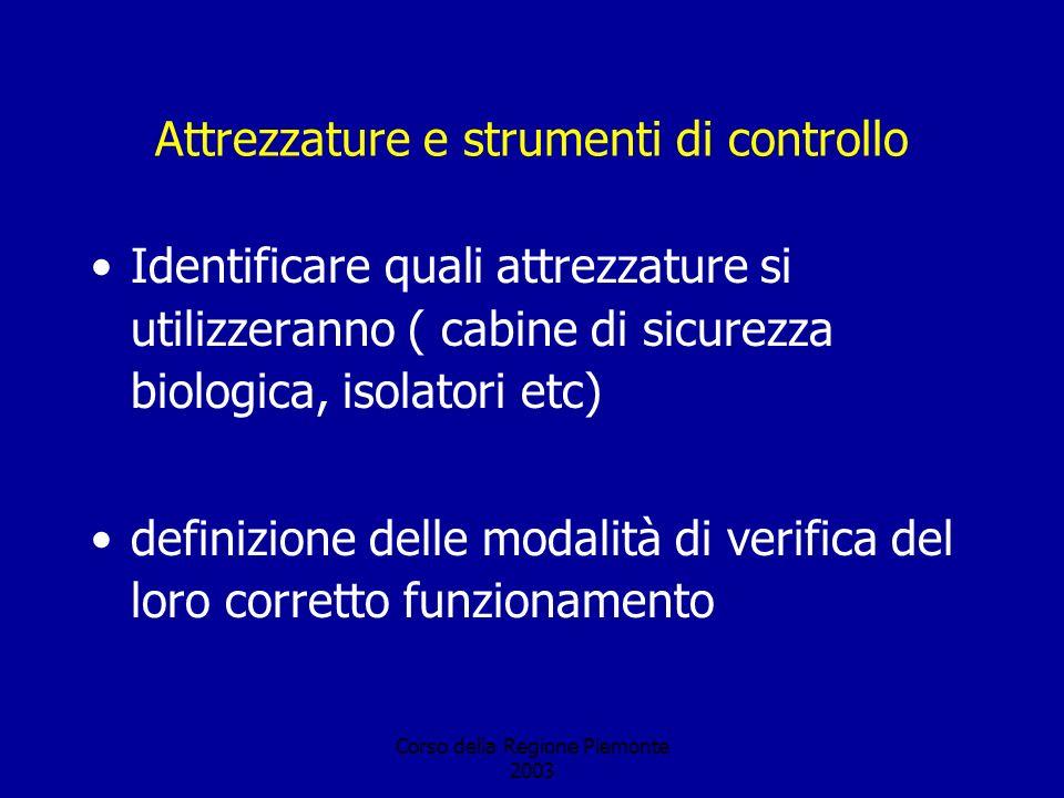 Corso della Regione Piemonte 2003 Attrezzature e strumenti di controllo Identificare quali attrezzature si utilizzeranno ( cabine di sicurezza biologica, isolatori etc) definizione delle modalità di verifica del loro corretto funzionamento