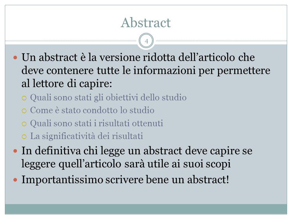 Abstract 4 Un abstract è la versione ridotta dellarticolo che deve contenere tutte le informazioni per permettere al lettore di capire: Quali sono sta