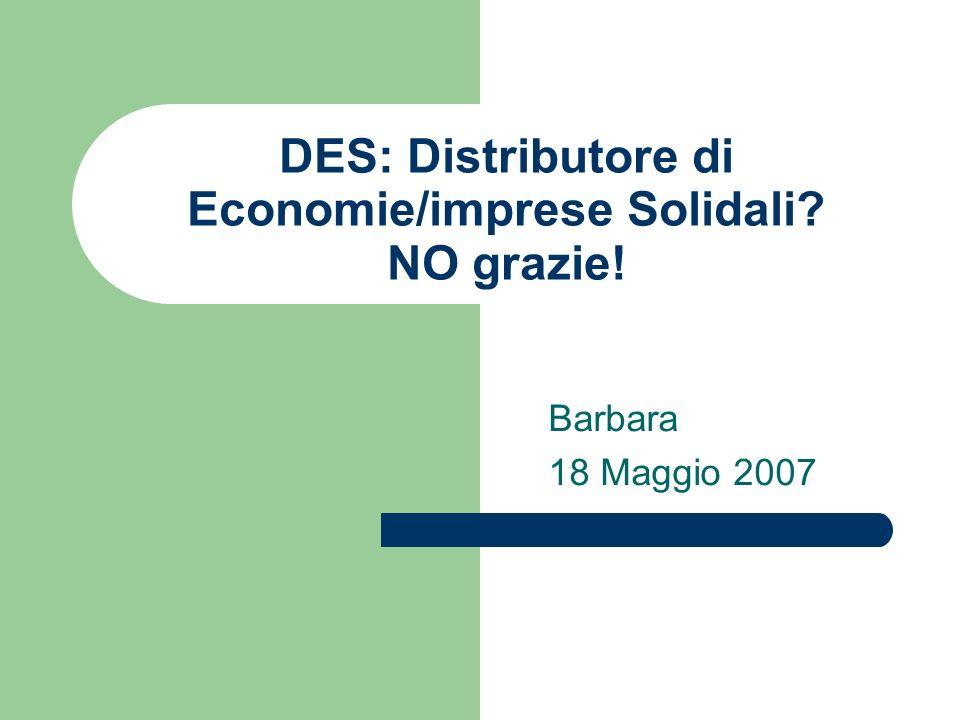 DES: Distributore di Economie/imprese Solidali NO grazie! Barbara 18 Maggio 2007