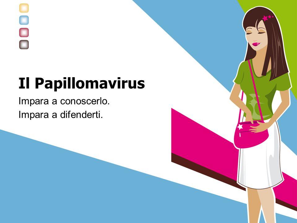 Il Papillomavirus Impara a conoscerlo. Impara a difenderti.
