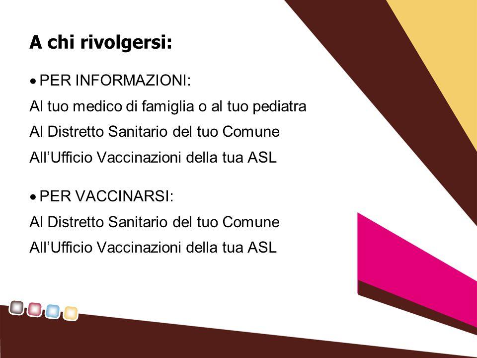 A chi rivolgersi: PER INFORMAZIONI: Al tuo medico di famiglia o al tuo pediatra Al Distretto Sanitario del tuo Comune AllUfficio Vaccinazioni della tua ASL PER VACCINARSI: Al Distretto Sanitario del tuo Comune AllUfficio Vaccinazioni della tua ASL