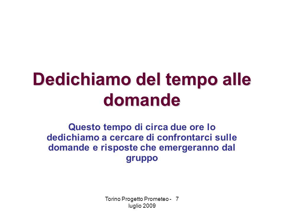 Torino Progetto Prometeo - 7 luglio 2009 Dedichiamo del tempo alle domande Questo tempo di circa due ore lo dedichiamo a cercare di confrontarci sulle domande e risposte che emergeranno dal gruppo