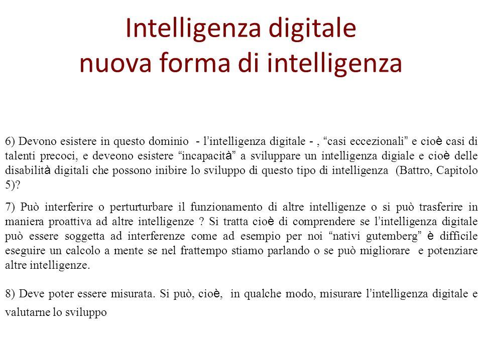 Intelligenza digitale nuova forma di intelligenza 6) Devono esistere in questo dominio - l intelligenza digitale -, casi eccezionali e cio è casi di talenti precoci, e deveono esistere incapacit à a sviluppare un intelligenza digiale e cio è delle disabilit à digitali che possono inibire lo sviluppo di questo tipo di intelligenza (Battro, Capitolo 5).