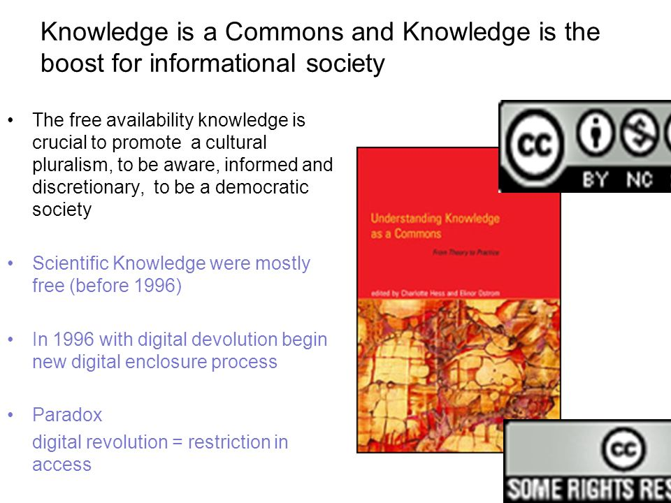 Knowledge is a Commons and Knowledge is the boost for informational society The free availability knowledge is crucial to promote a cultural pluralism, to be aware, informed and discretionary, to be a democratic society Scientific Knowledge were mostly free (before 1996) In 1996 with digital devolution begin new digital enclosure process Paradox digital revolution = restriction in access