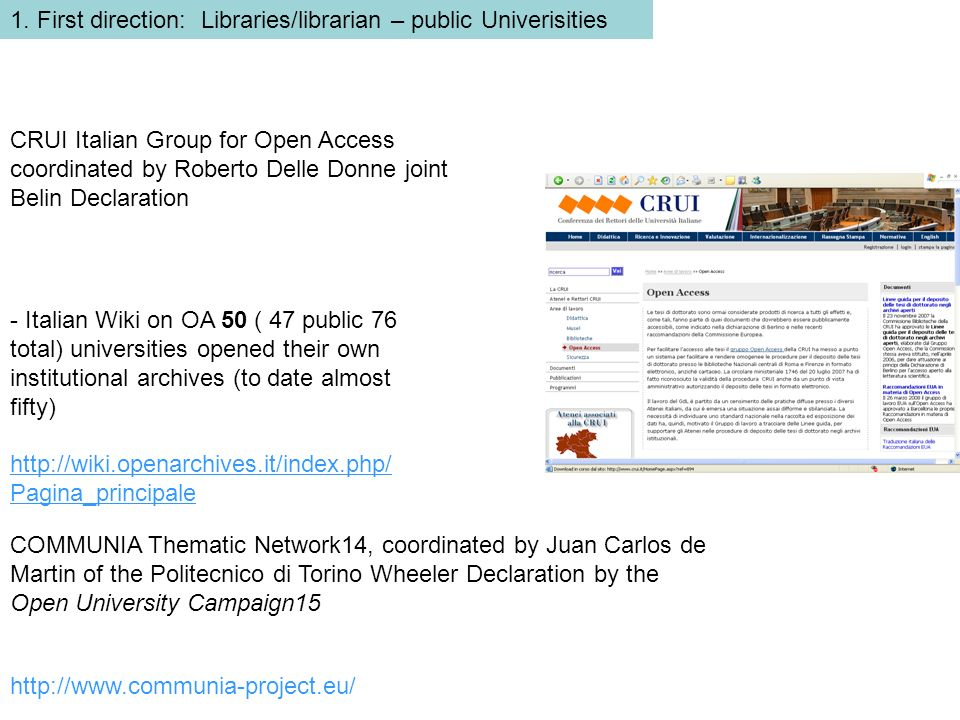 - Italian Wiki on OA 50 ( 47 public 76 total) universities opened their own institutional archives (to date almost fifty) http://wiki.openarchives.it/index.php/ Pagina_principale COMMUNIA Thematic Network14, coordinated by Juan Carlos de Martin of the Politecnico di Torino Wheeler Declaration by the Open University Campaign15 CRUI Italian Group for Open Access coordinated by Roberto Delle Donne joint Belin Declaration http://www.communia-project.eu/ 1.