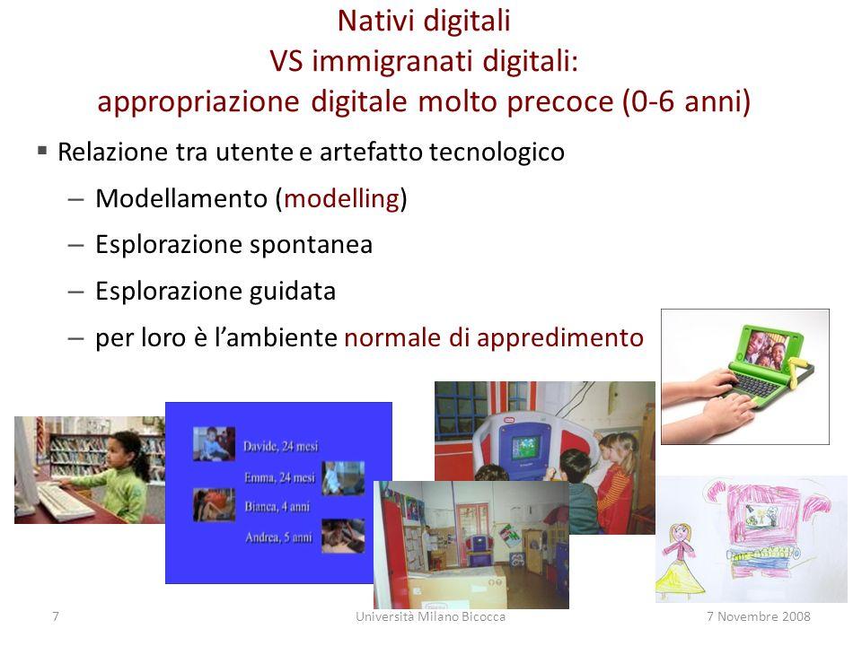 7Università Milano Bicocca7 Novembre 2008 Nativi digitali VS immigranati digitali: appropriazione digitale molto precoce (0-6 anni) Relazione tra utente e artefatto tecnologico – Modellamento (modelling) – Esplorazione spontanea – Esplorazione guidata – per loro è lambiente normale di appredimento