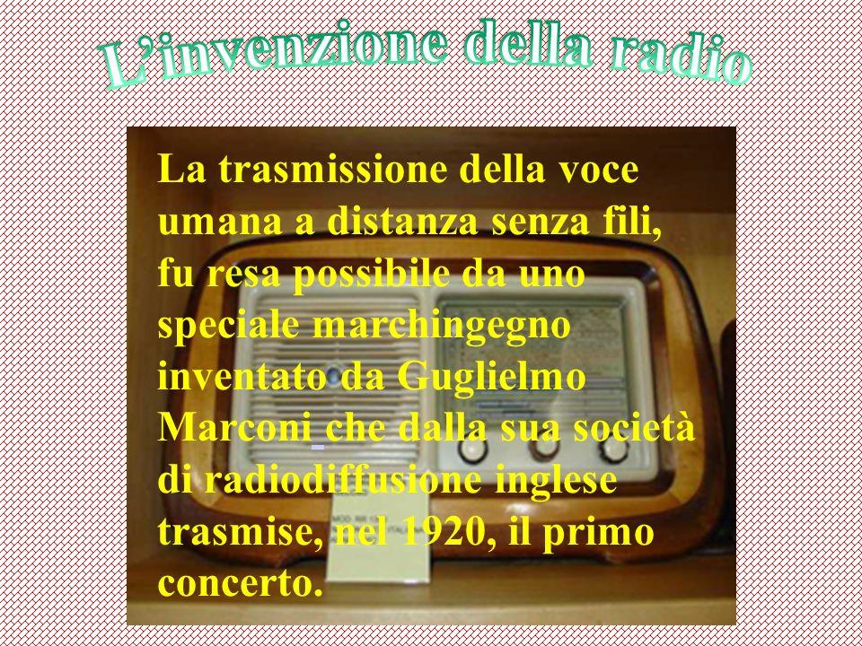 La trasmissione della voce umana a distanza senza fili, fu resa possibile da uno speciale marchingegno inventato da Guglielmo Marconi che dalla sua società di radiodiffusione inglese trasmise, nel 1920, il primo concerto.