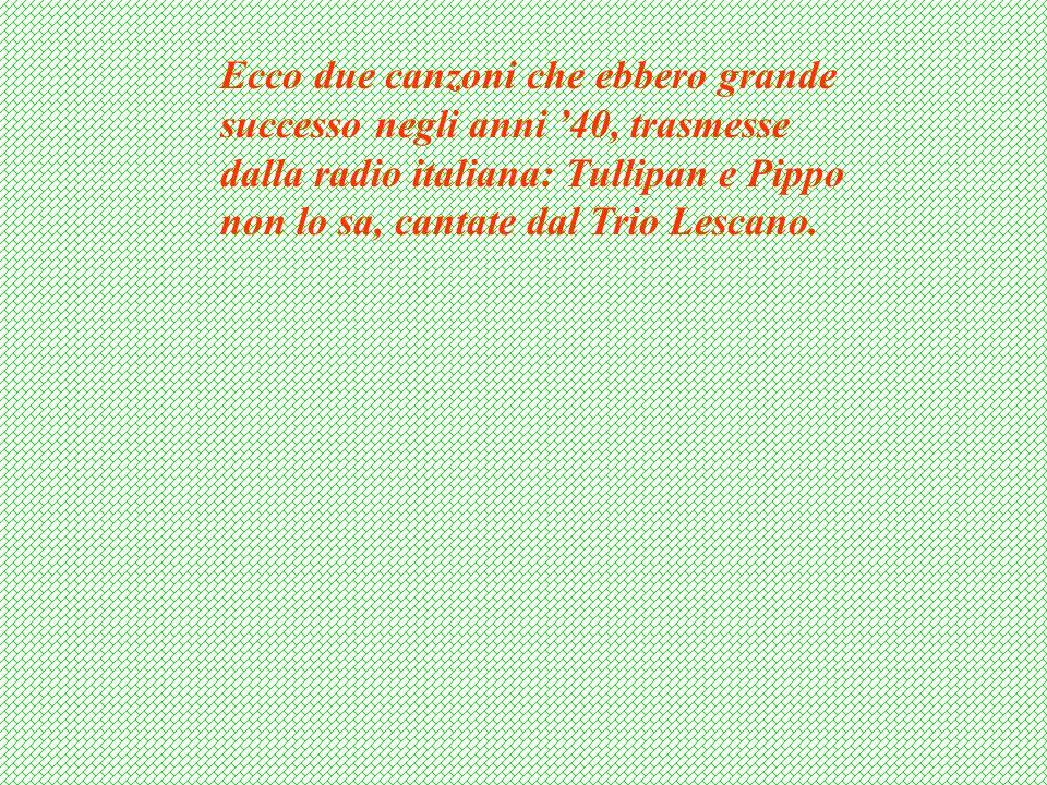 Ecco due canzoni che ebbero grande successo negli anni 40, trasmesse dalla radio italiana: Tullipan e Pippo non lo sa, cantate dal Trio Lescano.