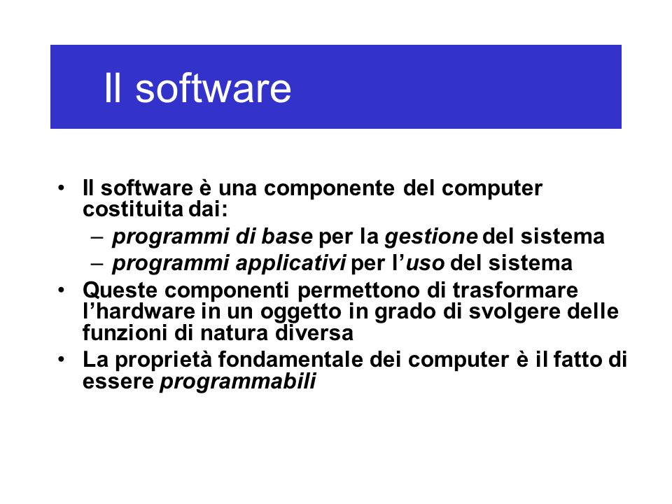 Il software è una componente del computer costituita dai: –programmi di base per la gestione del sistema –programmi applicativi per luso del sistema Q