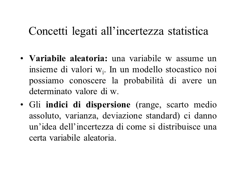 Concetti legati allincertezza statistica Variabile aleatoria: una variabile w assume un insieme di valori w i. In un modello stocastico noi possiamo c