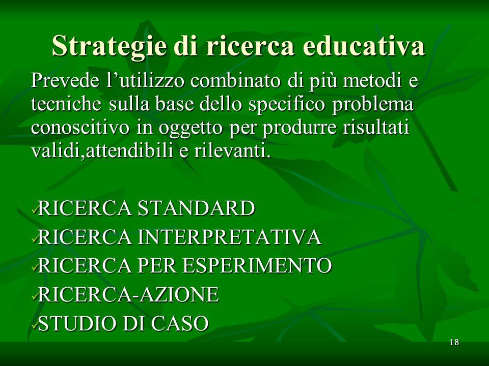 Strategie di ricerca educativa Prevede lutilizzo combinato di più metodi e tecniche sulla base dello specifico problema conoscitivo in oggetto per produrre risultati validi,attendibili e rilevanti.