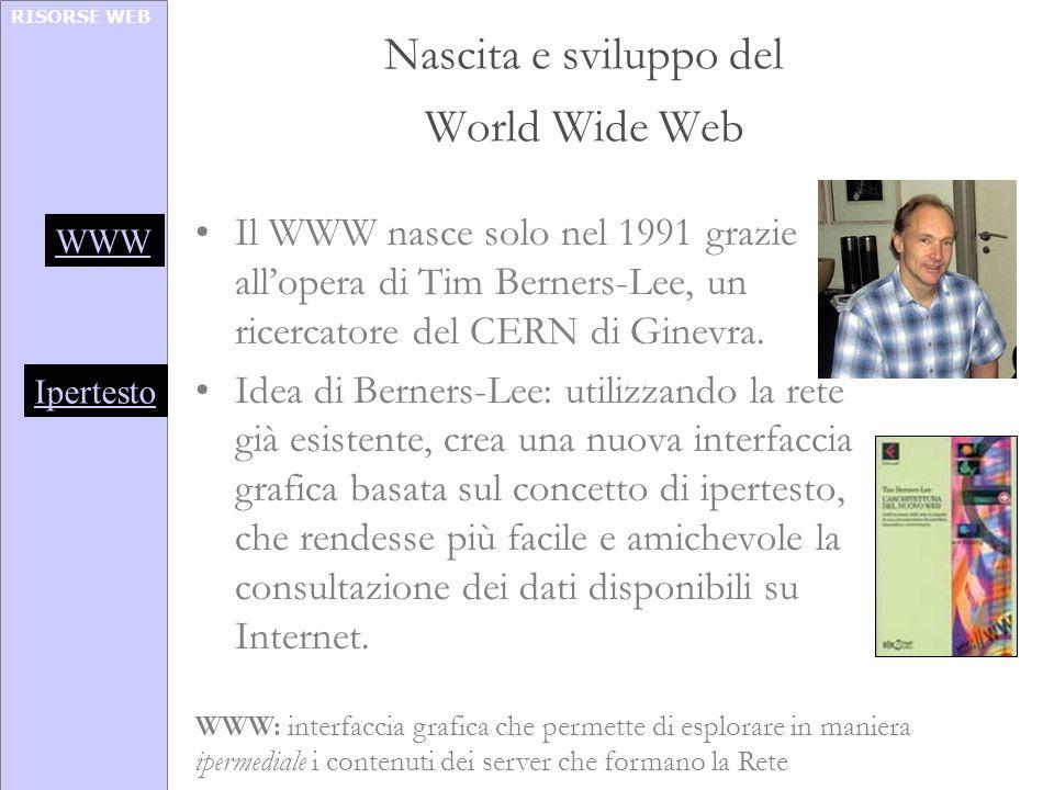 RISORSE WEB Nascita e sviluppo del World Wide Web Il WWW nasce solo nel 1991 grazie allopera di Tim Berners-Lee, un ricercatore del CERN di Ginevra. I