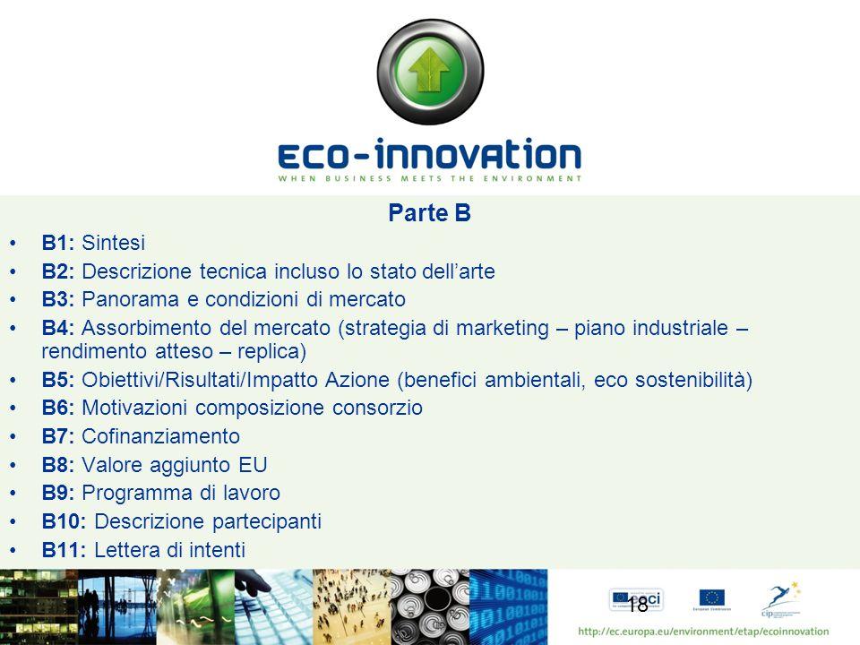 Parte B B1: Sintesi B2: Descrizione tecnica incluso lo stato dellarte B3: Panorama e condizioni di mercato B4: Assorbimento del mercato (strategia di marketing – piano industriale – rendimento atteso – replica) B5: Obiettivi/Risultati/Impatto Azione (benefici ambientali, eco sostenibilità) B6: Motivazioni composizione consorzio B7: Cofinanziamento B8: Valore aggiunto EU B9: Programma di lavoro B10: Descrizione partecipanti B11: Lettera di intenti 18