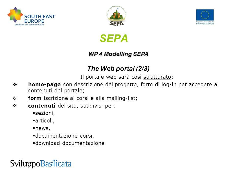 SEPA WP 4 Modelling SEPA The Web portal (2/3) Il portale web sarà così strutturato: home-page con descrizione del progetto, form di log-in per accedere ai contenuti del portale; form iscrizione ai corsi e alla mailing-list; contenuti del sito, suddivisi per: sezioni, articoli, news, documentazione corsi, download documentazione