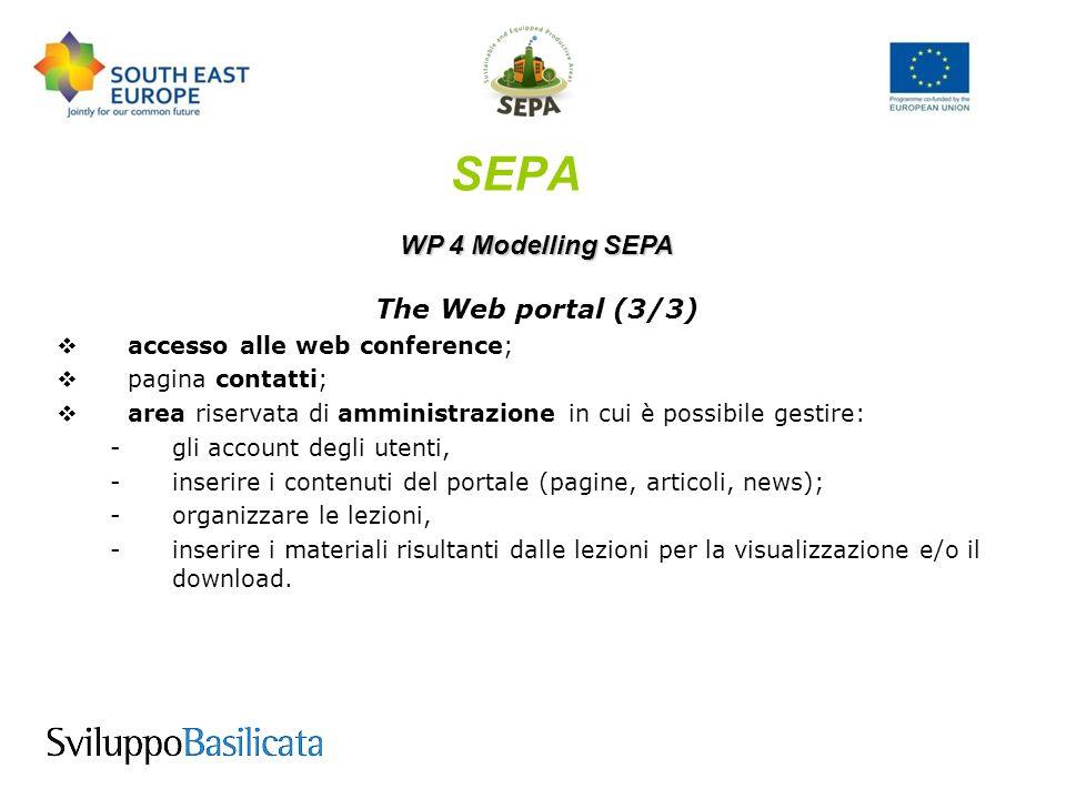 WP 4 Modelling SEPA The Web portal (3/3) accesso alle web conference; pagina contatti; area riservata di amministrazione in cui è possibile gestire: -g-gli account degli utenti, -i-inserire i contenuti del portale (pagine, articoli, news); -o-organizzare le lezioni, -i-inserire i materiali risultanti dalle lezioni per la visualizzazione e/o il download.