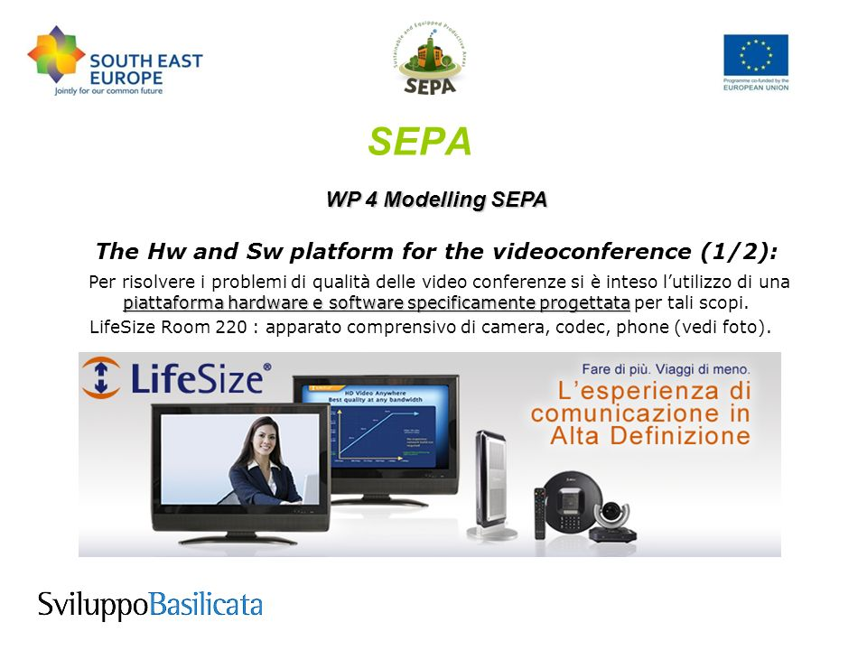 SEPA WP 4 Modelling SEPA The Hw and Sw platform for the videoconference (1/2): piattaforma hardware e software specificamente progettata Per risolvere i problemi di qualità delle video conferenze si è inteso lutilizzo di una piattaforma hardware e software specificamente progettata per tali scopi.