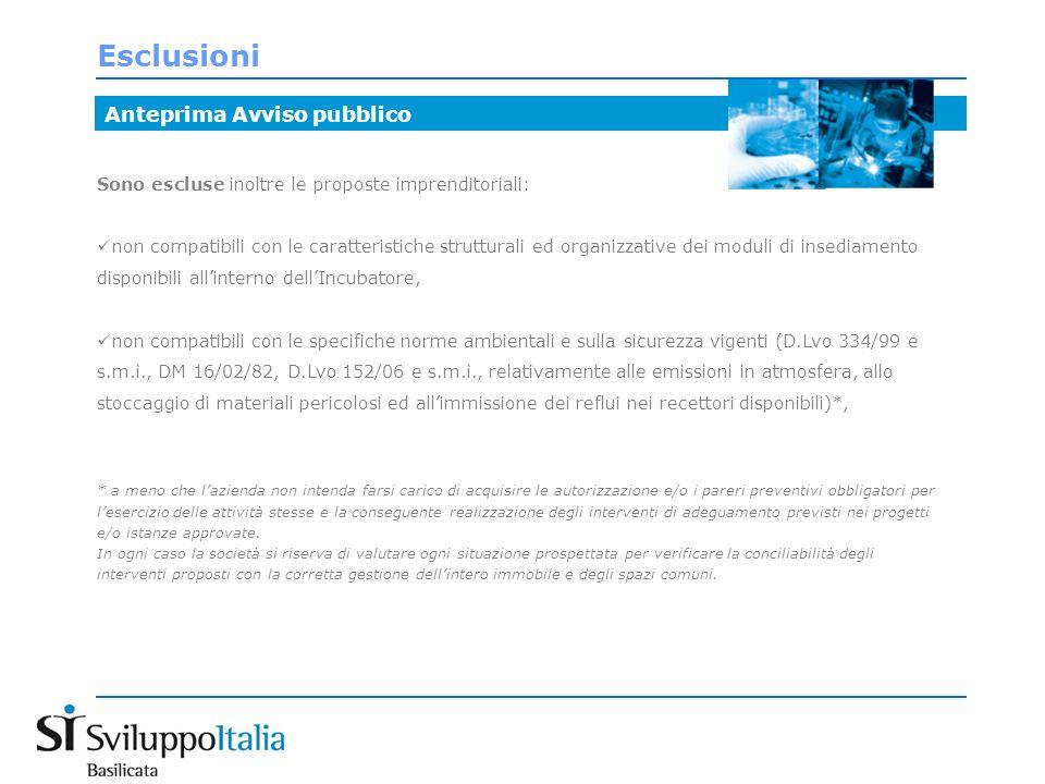Esclusioni Sono escluse inoltre le proposte imprenditoriali: non compatibili con le caratteristiche strutturali ed organizzative dei moduli di insediamento disponibili allinterno dellIncubatore, non compatibili con le specifiche norme ambientali e sulla sicurezza vigenti (D.Lvo 334/99 e s.m.i., DM 16/02/82, D.Lvo 152/06 e s.m.i., relativamente alle emissioni in atmosfera, allo stoccaggio di materiali pericolosi ed allimmissione dei reflui nei recettori disponibili)*, * a meno che lazienda non intenda farsi carico di acquisire le autorizzazione e/o i pareri preventivi obbligatori per lesercizio delle attività stesse e la conseguente realizzazione degli interventi di adeguamento previsti nei progetti e/o istanze approvate.