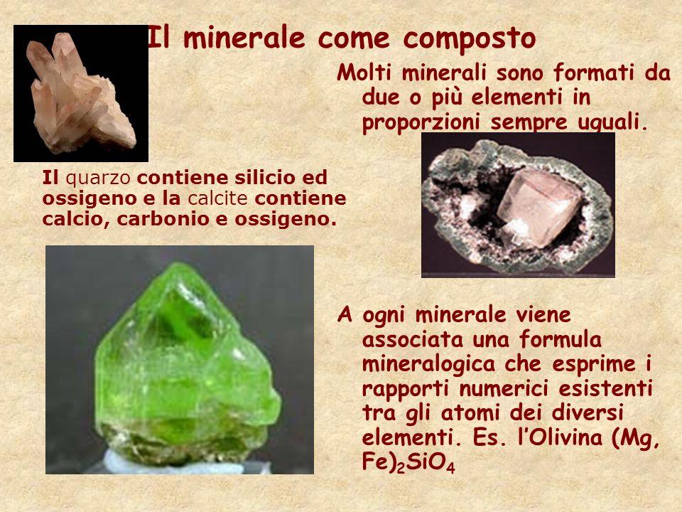 Il minerale come composto Molti minerali sono formati da due o più elementi in proporzioni sempre uguali. A ogni minerale viene associata una formula