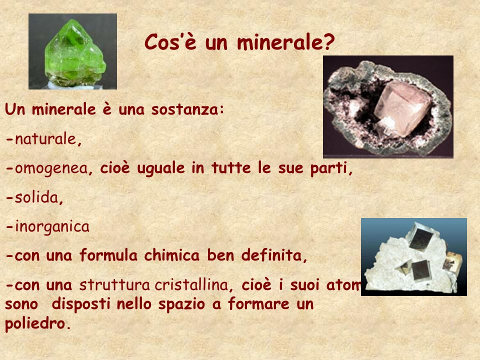 Cosè un minerale? Un minerale è una sostanza: -naturale, -omogenea, cioè uguale in tutte le sue parti, -solida, -inorganica -con una formula chimica b