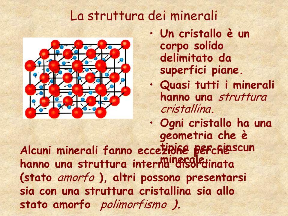 La struttura dei minerali Un cristallo è un corpo solido delimitato da superfici piane. Quasi tutti i minerali hanno una struttura cristallina. Ogni c