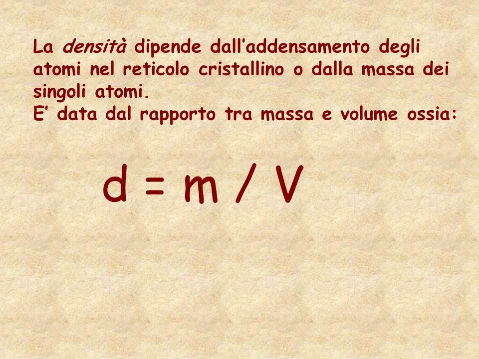 La densità dipende dalladdensamento degli atomi nel reticolo cristallino o dalla massa dei singoli atomi. E data dal rapporto tra massa e volume ossia