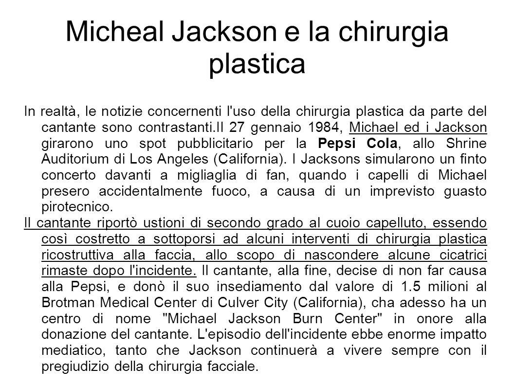 Micheal Jackson e la chirurgia plastica In realtà, le notizie concernenti l'uso della chirurgia plastica da parte del cantante sono contrastanti.Il 27