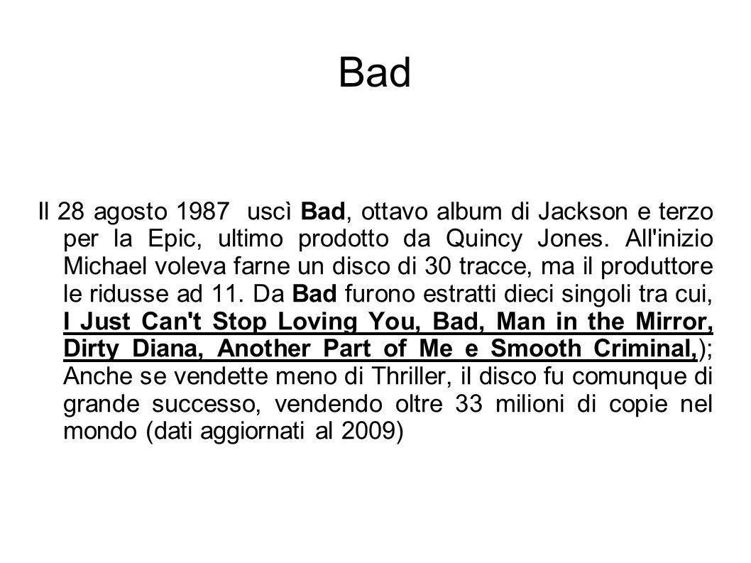 Bad Il 28 agosto 1987 uscì Bad, ottavo album di Jackson e terzo per la Epic, ultimo prodotto da Quincy Jones. All'inizio Michael voleva farne un disco
