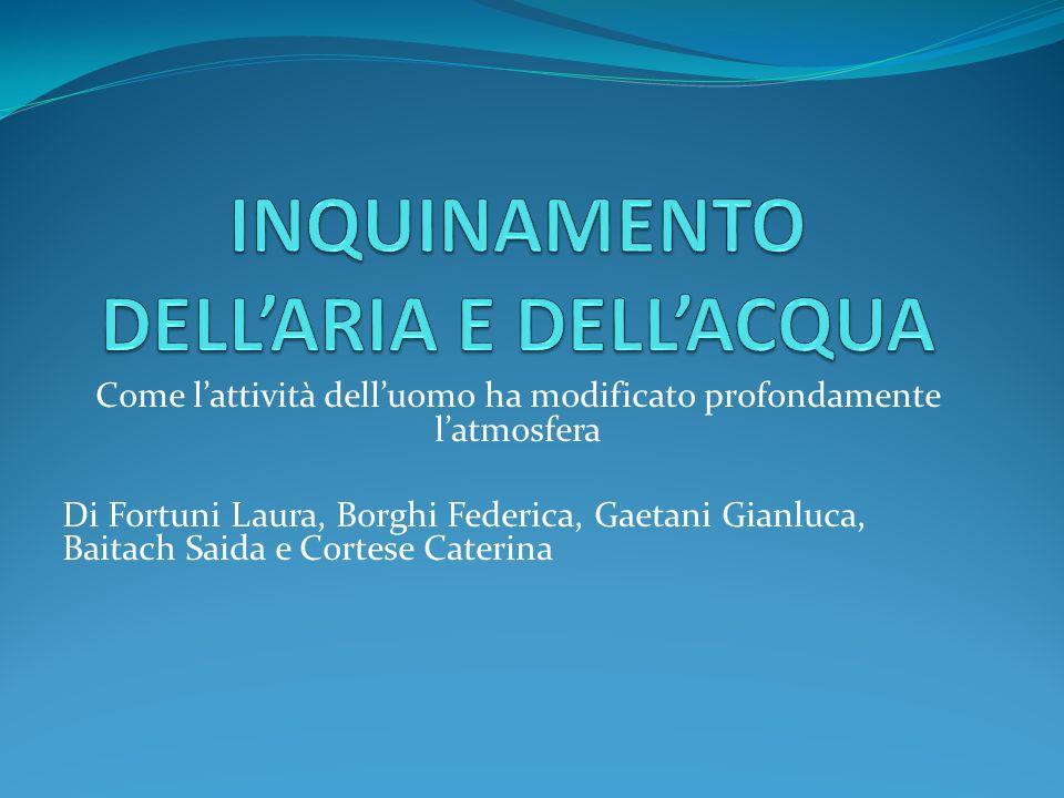 Come lattività delluomo ha modificato profondamente latmosfera Di Fortuni Laura, Borghi Federica, Gaetani Gianluca, Baitach Saida e Cortese Caterina