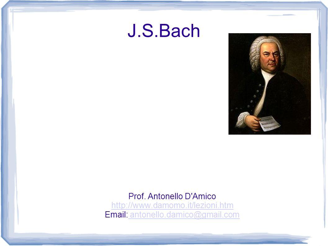 J.S.Bach Prof. Antonello D'Amico http://www.damomo.it/lezioni.htm Email: antonello.damico@gmail.com antonello.damico@gmail.com
