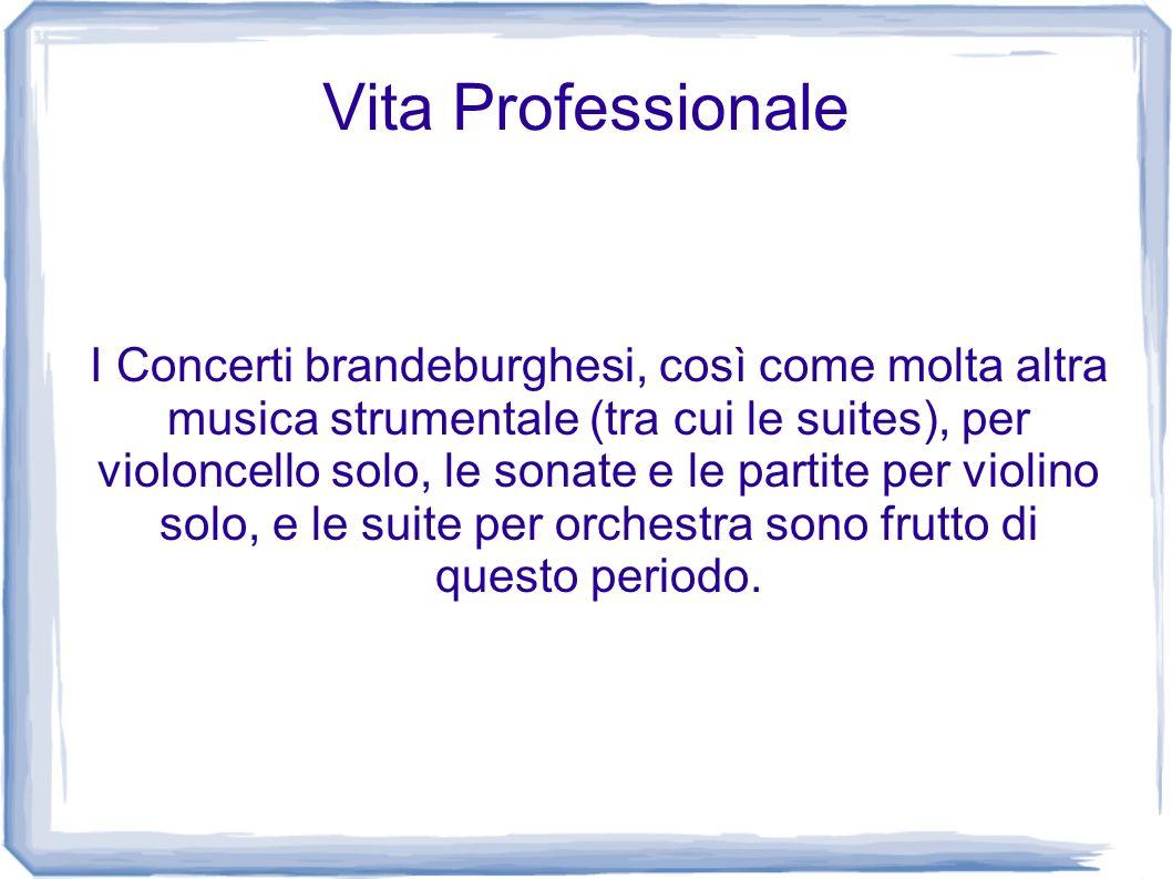 Vita Professionale I Concerti brandeburghesi, così come molta altra musica strumentale (tra cui le suites), per violoncello solo, le sonate e le parti