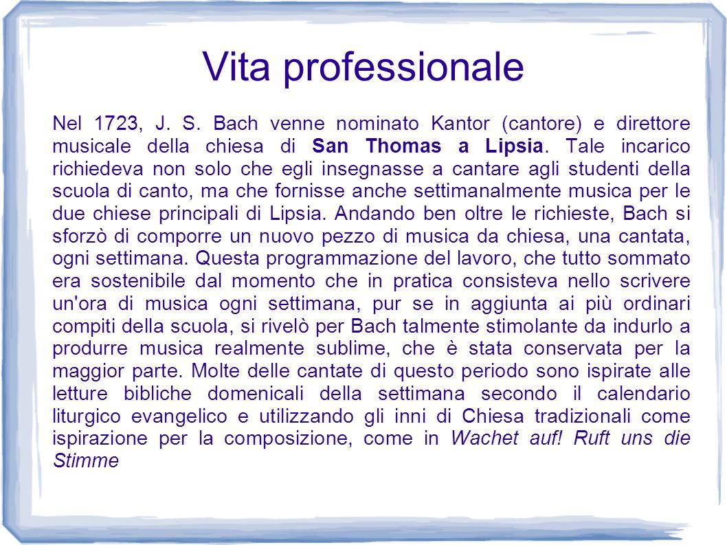 Vita professionale Nel 1723, J. S. Bach venne nominato Kantor (cantore) e direttore musicale della chiesa di San Thomas a Lipsia. Tale incarico richie